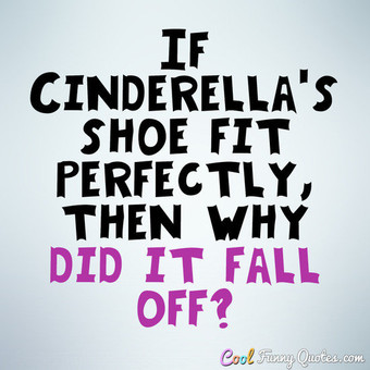 If Cinderellas Shoe Fit Cool Quotes
