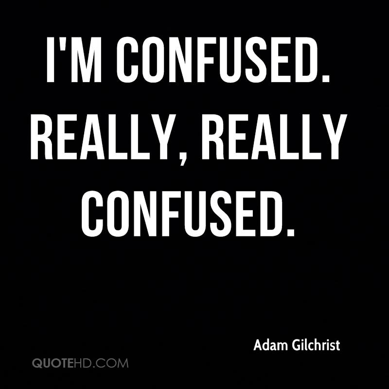 I'm Confused Really Really Confused Quotes