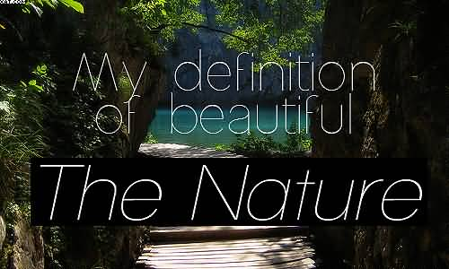 My definition of beautiful Nature and Earth Quotes