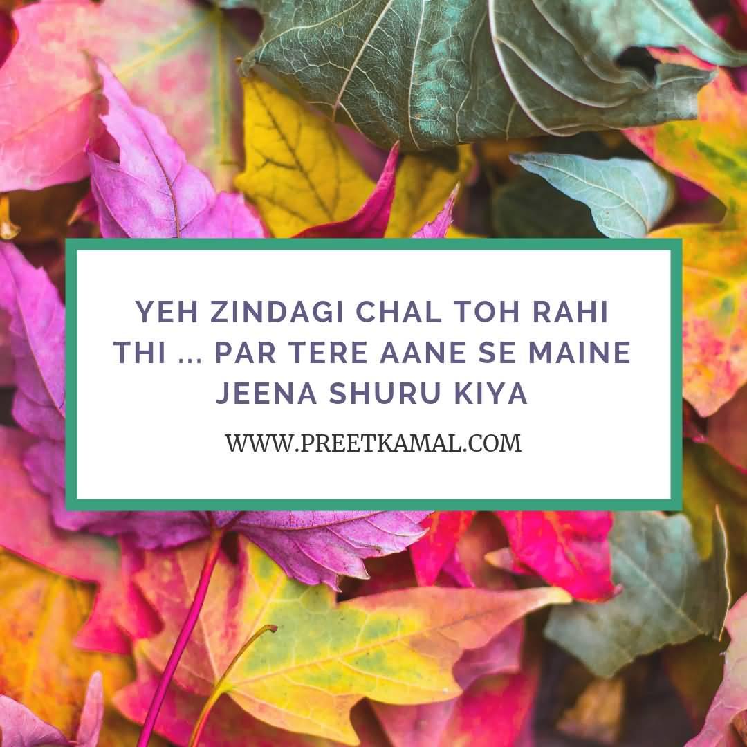 Yeh Zindagi Chal Toh Rahi Thi ... Par Tere Aane Se Maine Jeena Shuru Kiya