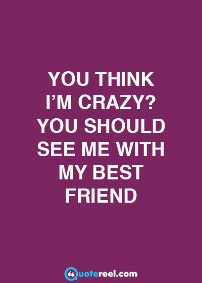 You Think I'm Crazy Funny Best Friend Quotes
