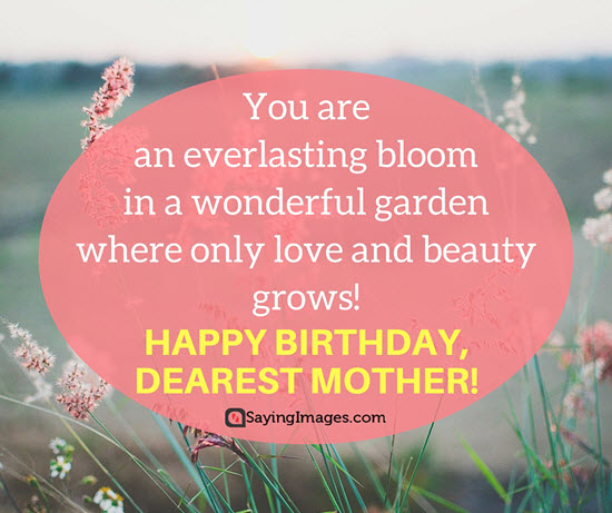 You are an everlasting bloom in a wonderful garden Mother birthday sayings with greetings