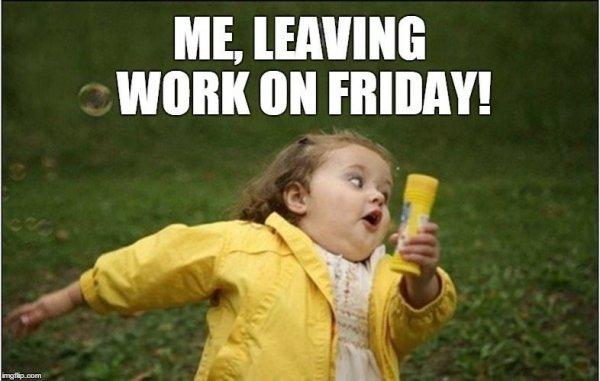 Friday Meme Me Leaving Work On