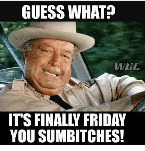 Guess What Its Finally Friday Meme