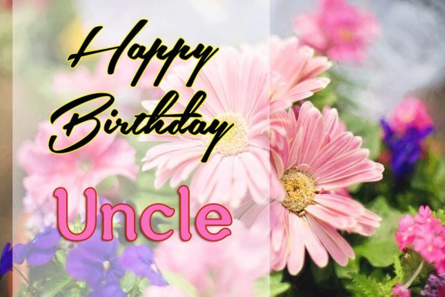 Happy Birthday Uncle beautiful and wonderful flowers wishes images for you
