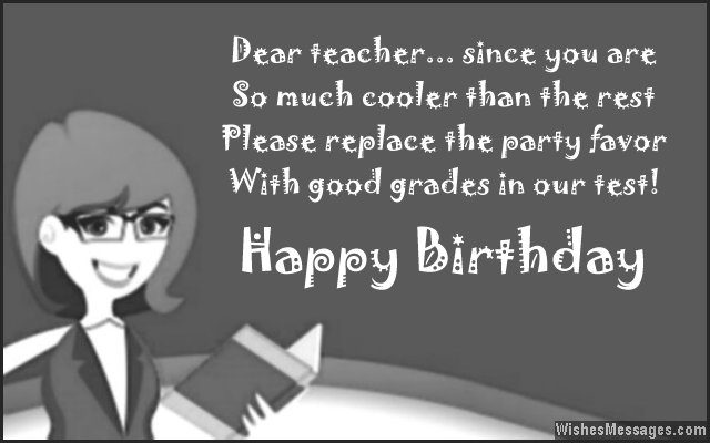 Happy Birthday dear Teacher since you are so much cooler cute and funny messages wish