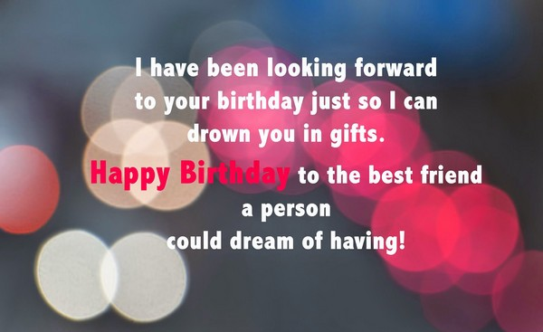 I have been looking forward to your Birthday special birthday wishes to the best friend messages