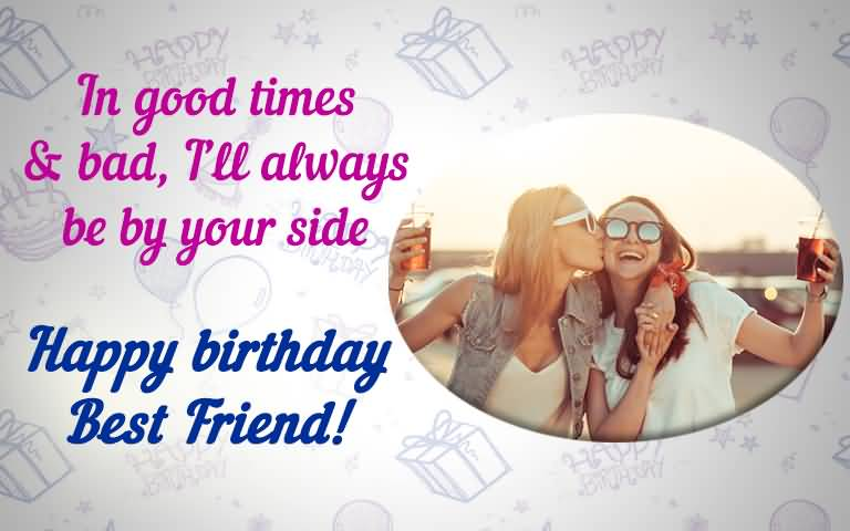 In good times & bad, I'll Happy Birthday Best Friend forever birthday wishes greetings for you