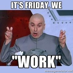 Its Friday We Work Friday Meme