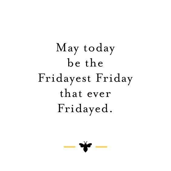 May Today Be The Fridayest Friday Quotes