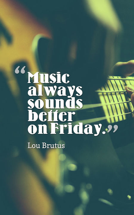 Music Always Sounds Better Friday Quotes