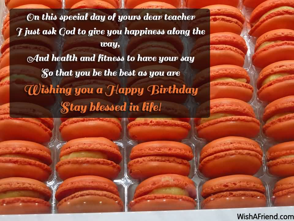 On this special day of yours Happy Birthday dear Teacher great blessing wishes
