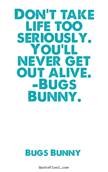 Don't Take Life Too Bugs Bunny Quotes