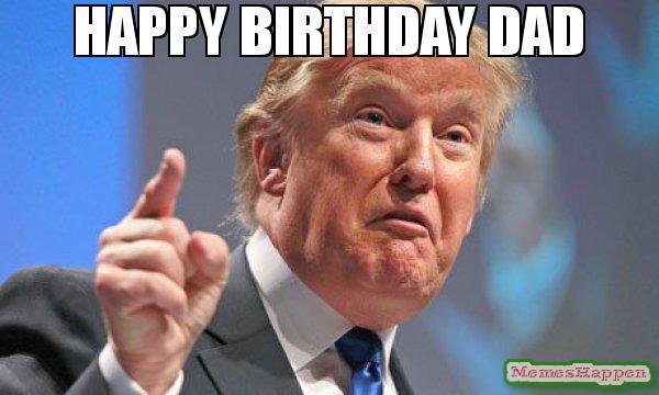 Happy Birthday Dad From Trump Happy Birthday Dad Meme