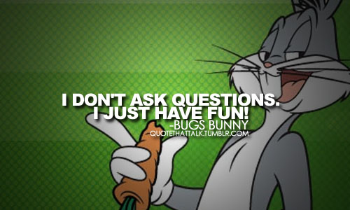 I Don't Ask Questions Bugs Bunny Quotes