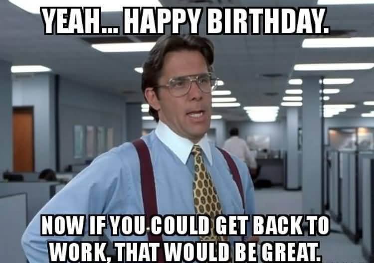 Yeah Happy Birthday Now Coworker Birthday Meme