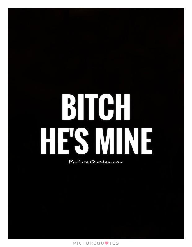 Bitch He's Mine He Mine Quotes