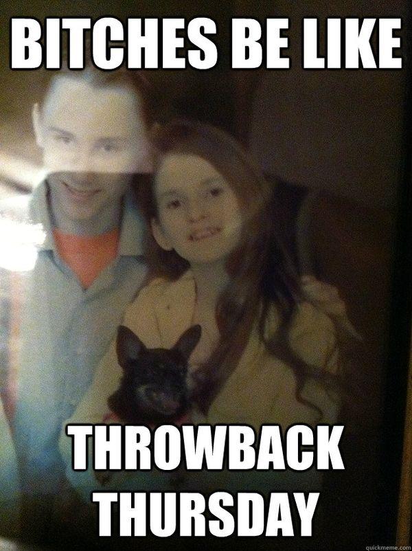 Bitches Be Like Throwback Thursday Meme