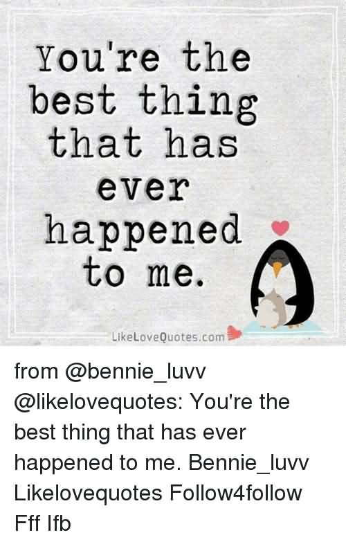 Ever Happened To Me Ur The Best Thing That Ever Happened To Me Quotes