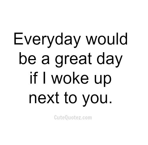 Everyday Would Be A Great I Love Waking Up Next To You Quotes