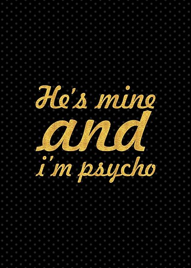 He's Mine And I'm Psycho He Mine Quotes