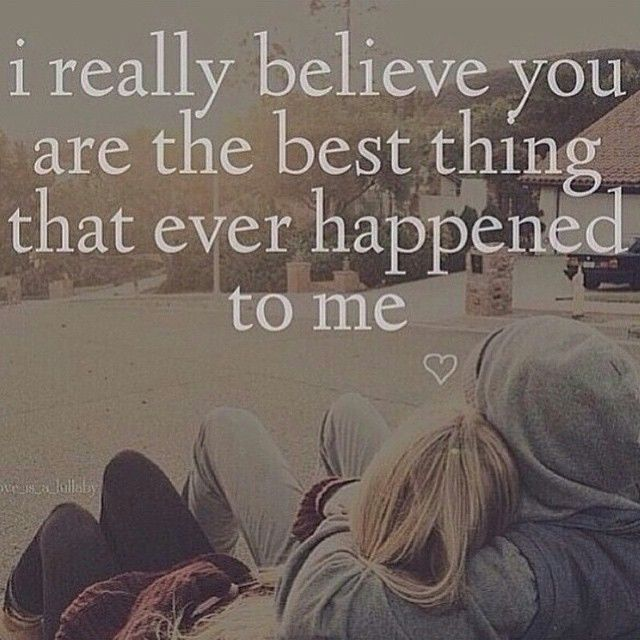 I Really Believe You Are The Best Ur The Best Thing That Ever Happened To Me Quotes