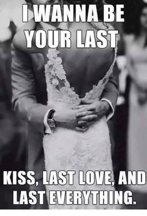 I Wanna Be Your Last Love Memes
