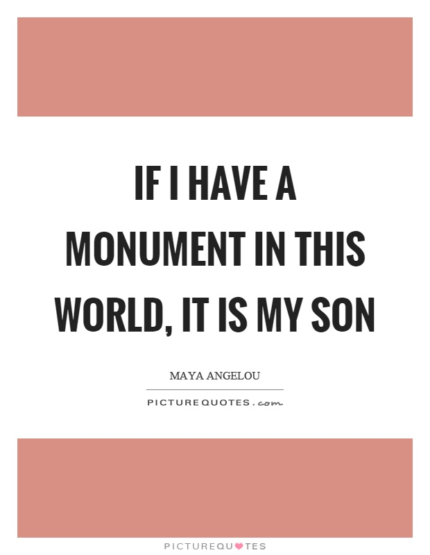 If I Have A Monument My Son Is My World Quotes