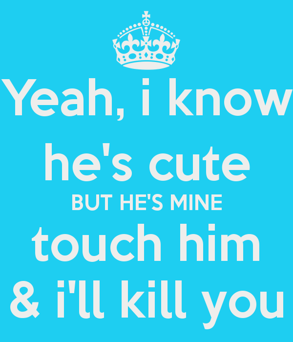 Yeah I Know He's Cute He Mine Quotes