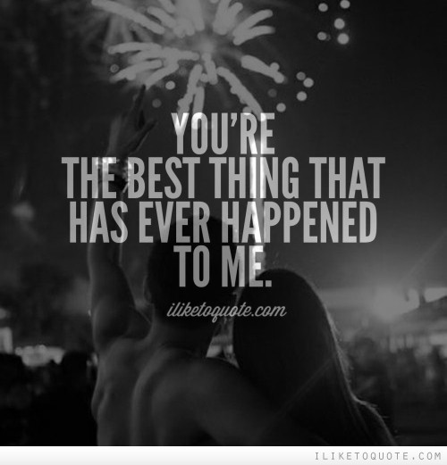 You're The Best Thing That Ur The Best Thing That Ever Happened To Me Quotes