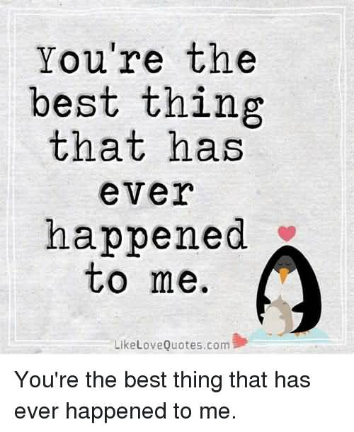 You're The Best Thing Ur The Best Thing That Ever Happened To Me Quotes