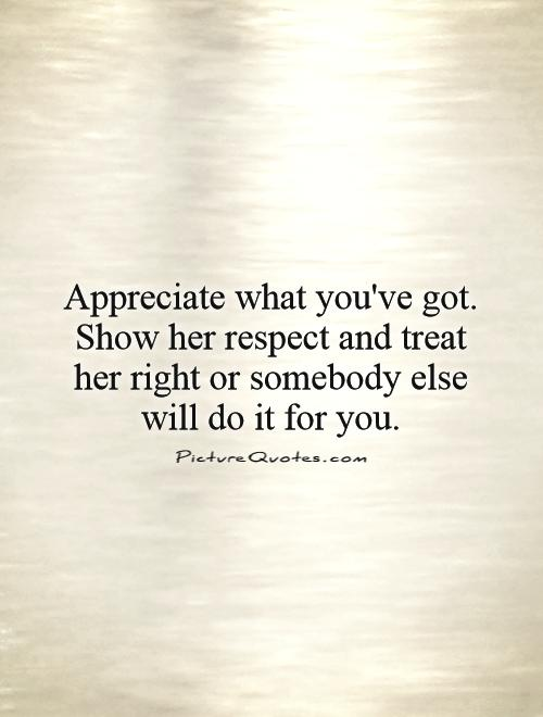 Appreciate What You've Got Respect Her Quotes