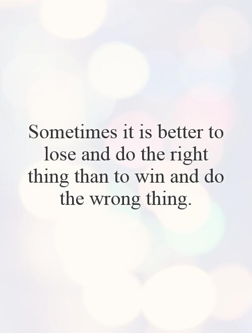 Sometimes It Is Better To Lose Doing The Right Thing Quotes