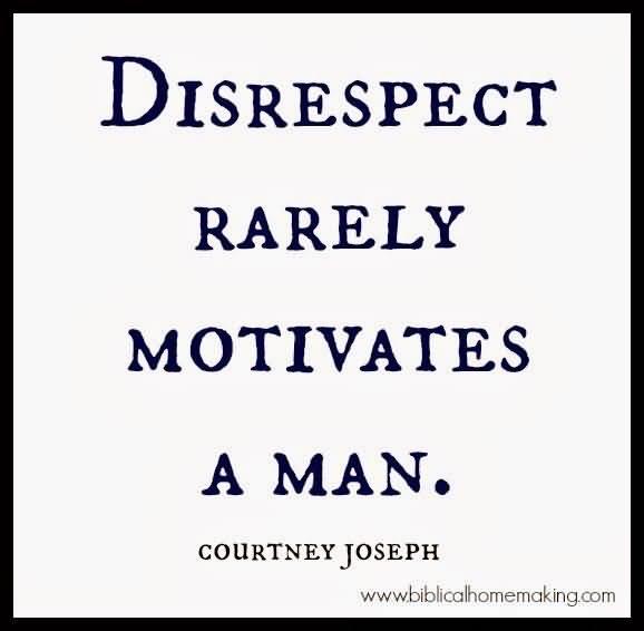Disrespect Rarely Motivates A Man