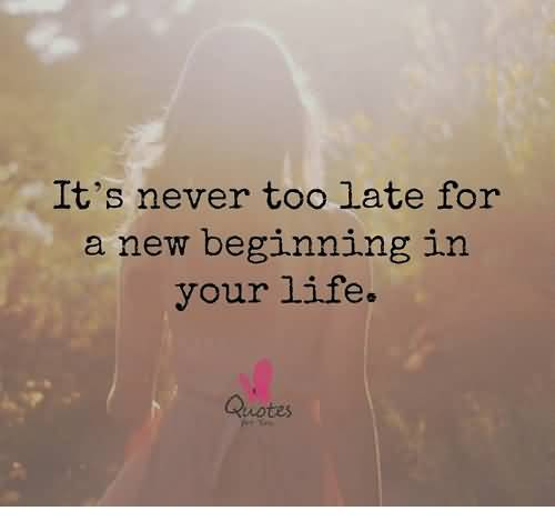 It's Never Too Late New Life Quotes