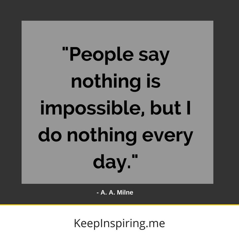 People Say Nothing Is Impossible Funny Quotes