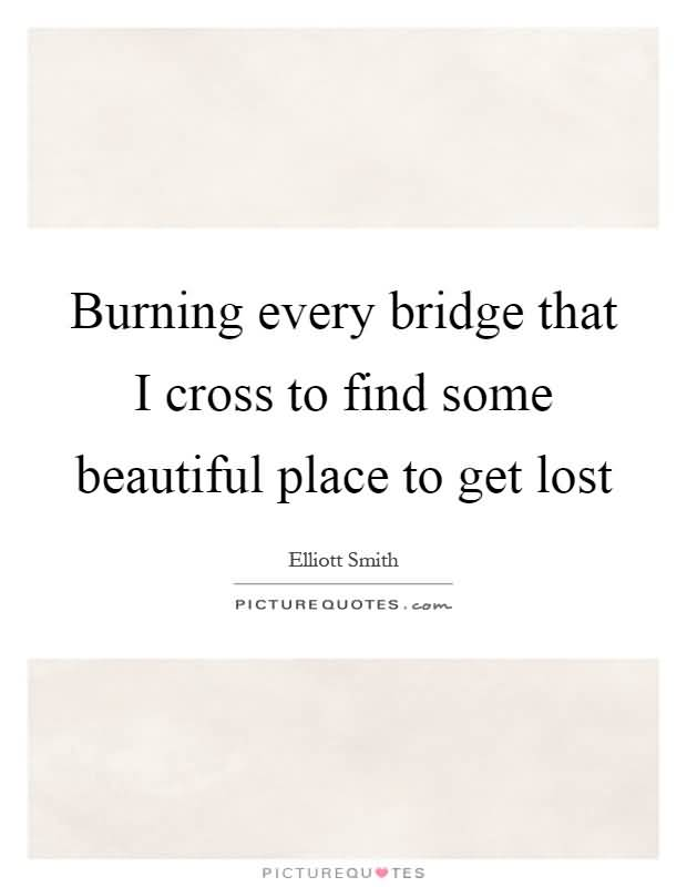 Burning Every Bridge That Bridge Quotes