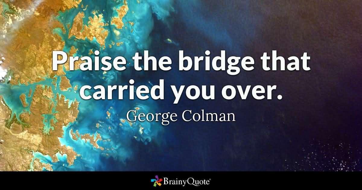 Praise The Bridge That Bridge Quotes