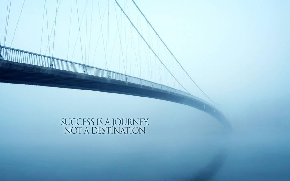 Success Is A Journey Bridge Quotes