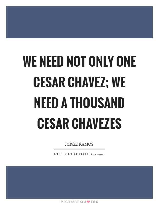 We Need Not Only Cesar Chavez Quotes