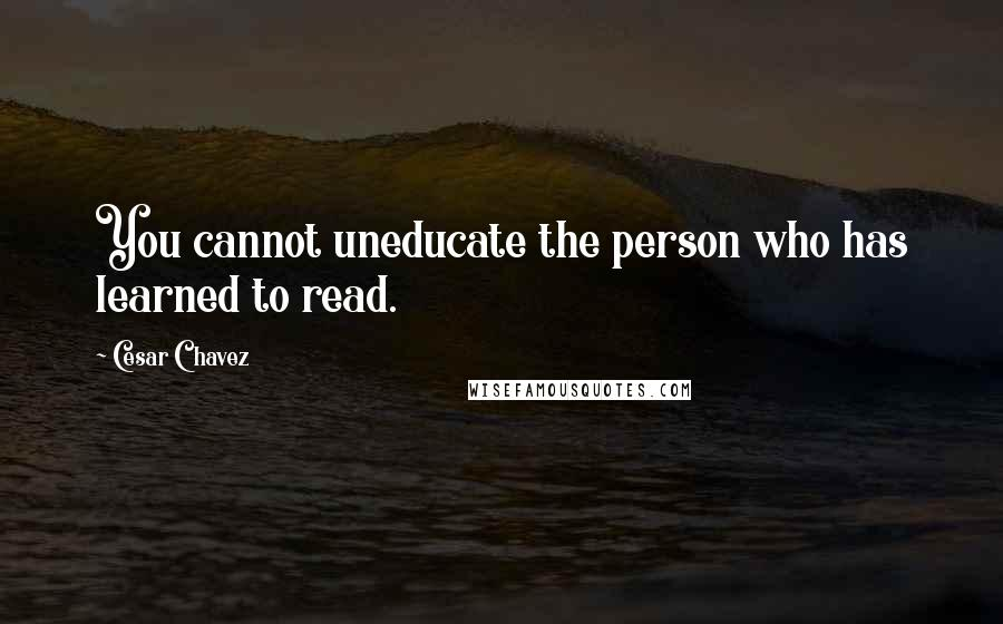 You Cannot Uneducate The Person Cesar Chavez Quotes